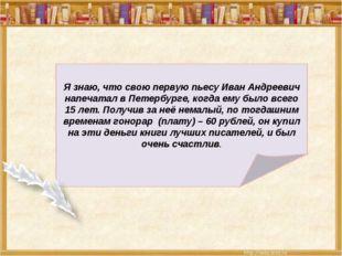 Я знаю, что свою первую пьесу Иван Андреевич напечатал в Петербурге, когда е