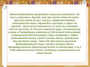 Ивана Андреевича привлекало сельское уединение. Он жил у знакомых, друзей, та
