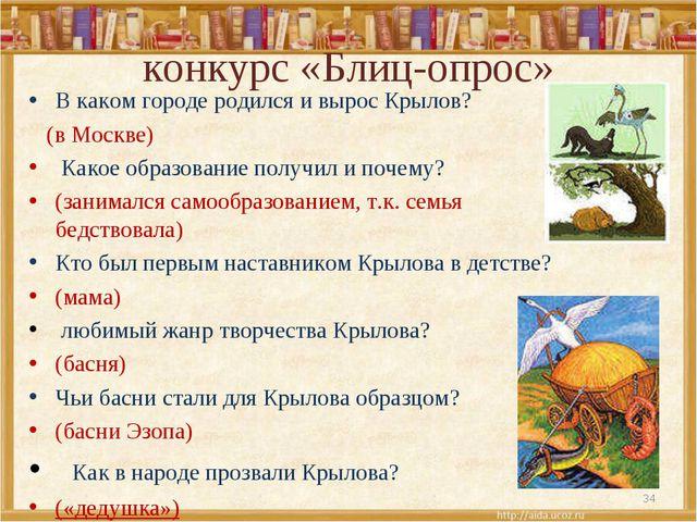 конкурс «Блиц-опрос» В каком городе родился и вырос Крылов? (в Москве) Како...