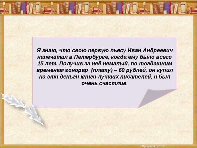 Я знаю, что свою первую пьесу Иван Андреевич напечатал в Петербурге, когда е...