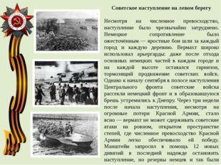 Советское наступление на левом берегу Несмотря на численное превосходство, на