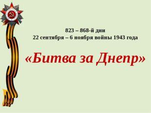 823 – 868-й дни 22 сентября – 6 ноября войны 1943 года «Битва за Днепр»