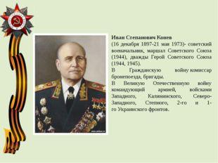 Иван Степанович Конев (16 декабря 1897-21 мая 1973)- советский военачальник,
