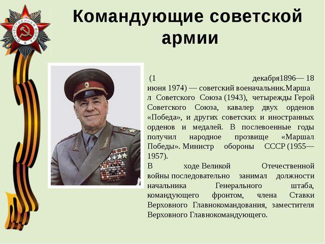 Командующие советской армии Гео́ргий Константи́нович Жу́ков (1 декабря1896—...