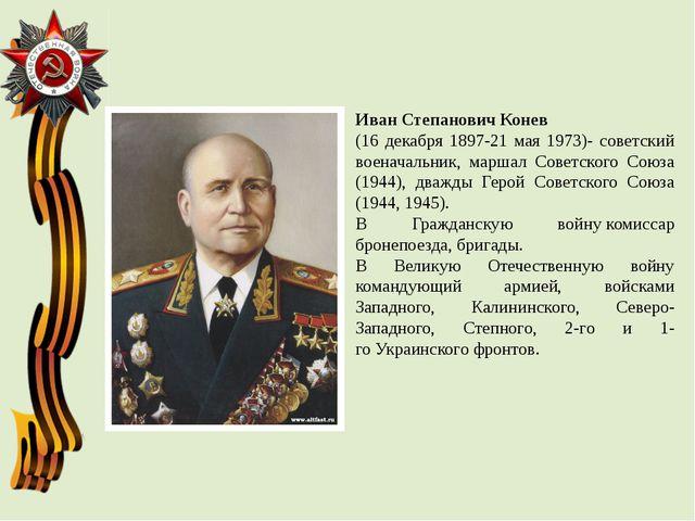 Иван Степанович Конев (16 декабря 1897-21 мая 1973)- советский военачальник,...