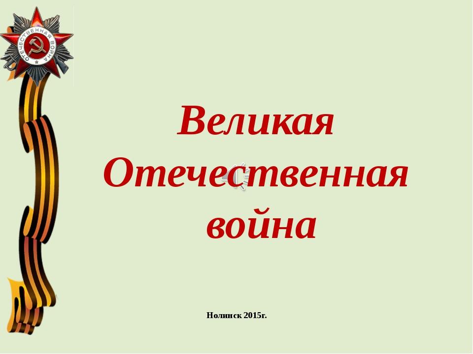 Нолинск 2015г. Великая Отечественная война