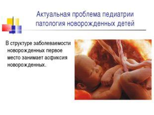 Актуальная проблема педиатрии патология новорожденных детей В структуре забол