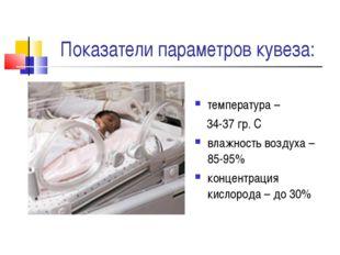 Показатели параметров кувеза: температура – 34-37 гр. С влажность воздуха – 8