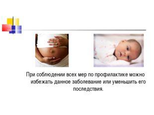 При соблюдении всех мер по профилактике можно избежать данное заболевание или