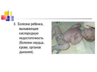 3. Болезни ребенка, вызывающие кислородную недостаточность (болезни сердца, к