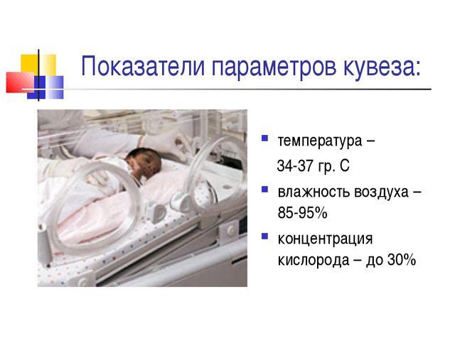 Показатели параметров кувеза: температура – 34-37 гр. С влажность воздуха – 8...