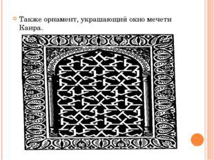 Также орнамент, украшающий окно мечети Каира.