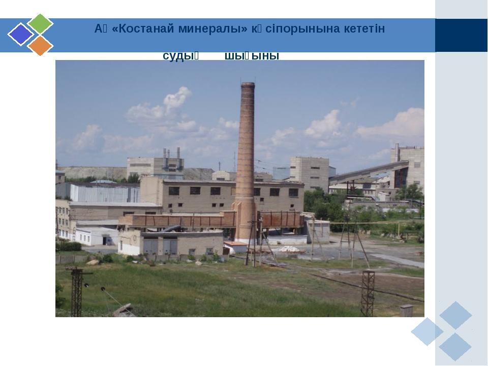 АҚ«Костанай минералы» кәсіпорынына кететін судың шығыны
