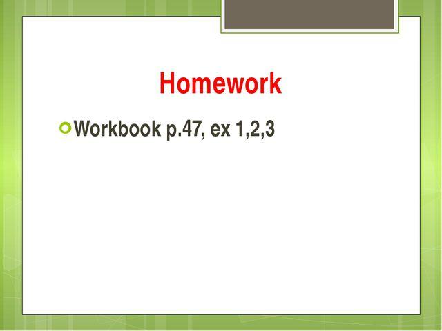 Homework Workbook p.47, ex 1,2,3