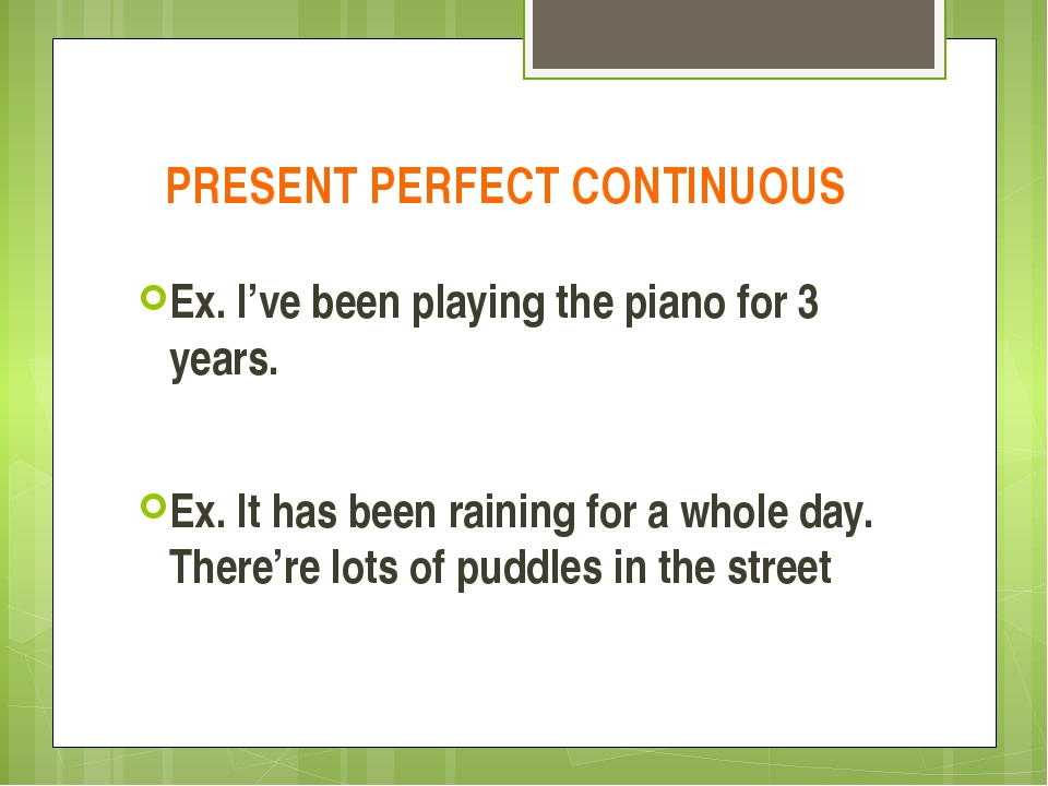 PRESENT PERFECT CONTINUOUS Ex. I've been playing the piano for 3 years. Ex. I...