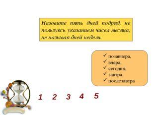 Назовите пять дней подряд, не пользуясь указанием чисел месяца, не называя д