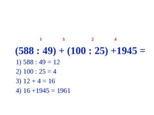 1 3 2 4 (588 : 49) + (100 : 25) +1945 = 1) 588 : 49 = 12 2) 100 : 25 = 4 3)