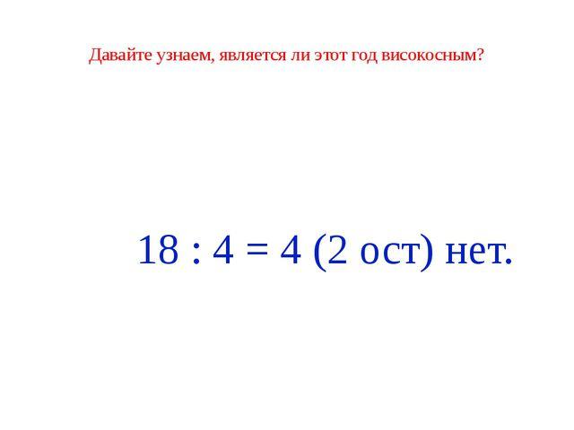Давайте узнаем, является ли этот год високосным? 18 : 4 = 4 (2 ост) нет.
