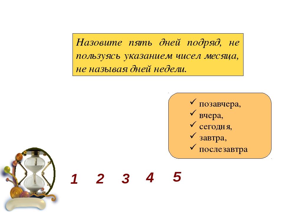 Назовите пять дней подряд, не пользуясь указанием чисел месяца, не называя д...