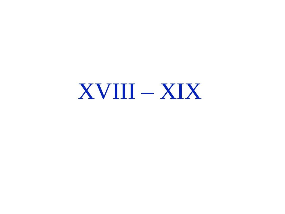 XVIII – XIX