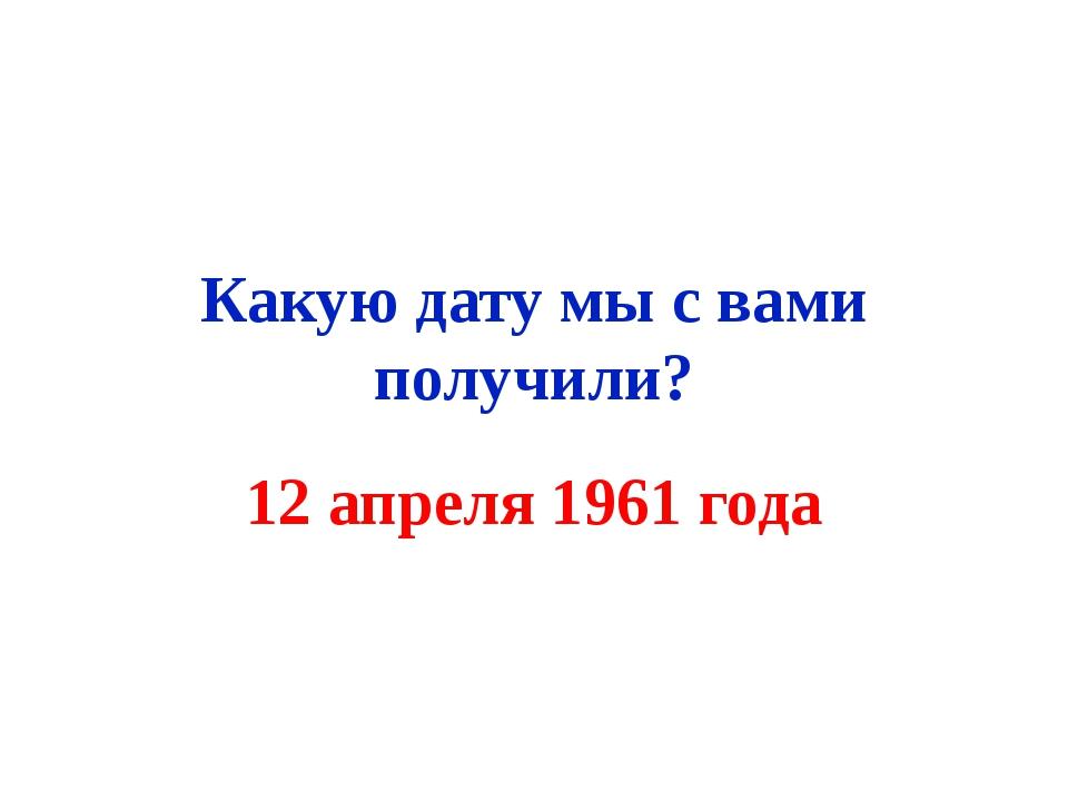 Какую дату мы с вами получили? 12 апреля 1961 года
