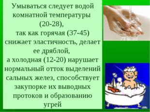 Умываться следует водой комнатной температуры (20-28), так как горячая (37-45