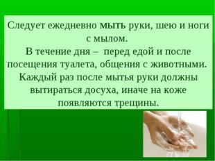 Следует ежедневно мыть руки, шею и ноги с мылом. В течение дня – перед едой и