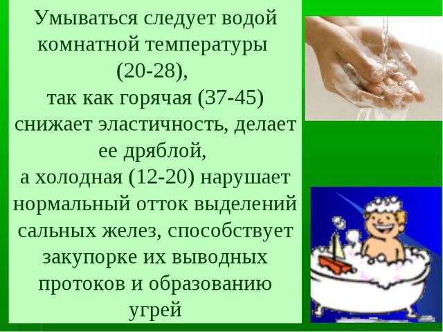 Умываться следует водой комнатной температуры (20-28), так как горячая (37-45...