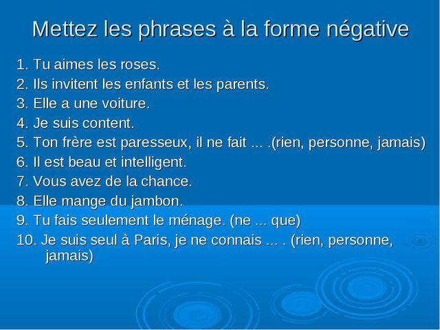 Mettez les phrases à la forme négative 1. Tu aimes les roses. 2. Ils invitent...