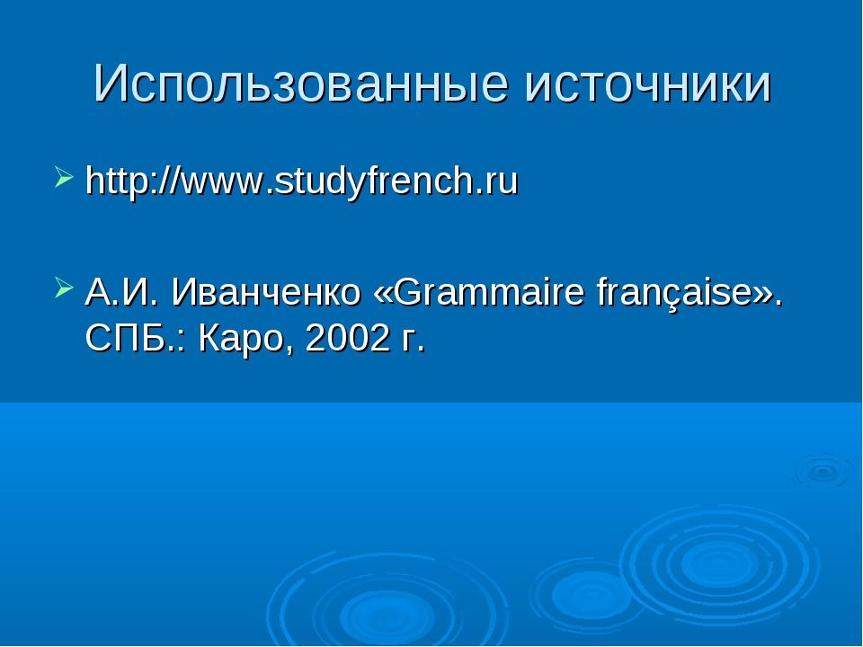 Использованные источники http://www.studyfrench.ru А.И. Иванченко «Grammaire...