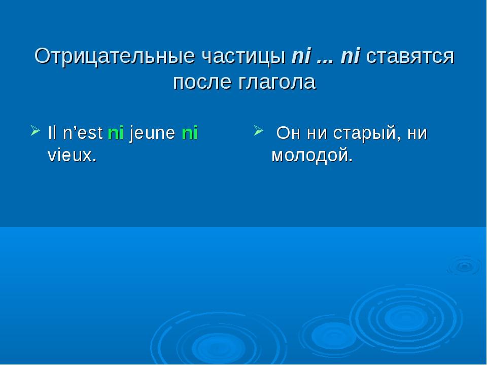 Отрицательные частицы ni ... ni ставятся после глагола Il n'est ni jeune ni v...
