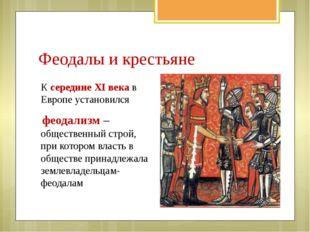 Феодалы и крестьяне К середине XI века в Европе установился феодализм – общес