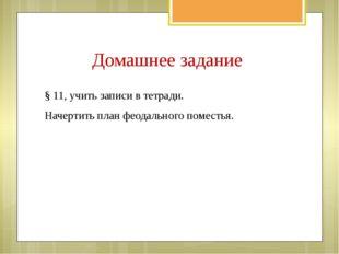 Домашнее задание § 11, учить записи в тетради. Начертить план феодального пом