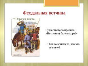 Феодальная вотчина Существовало правило: «Нет земли без сеньора!» Как вы счит