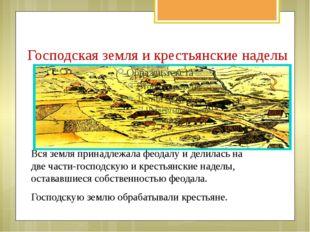Господская земля и крестьянские наделы Вся земля принадлежала феодалу и делил