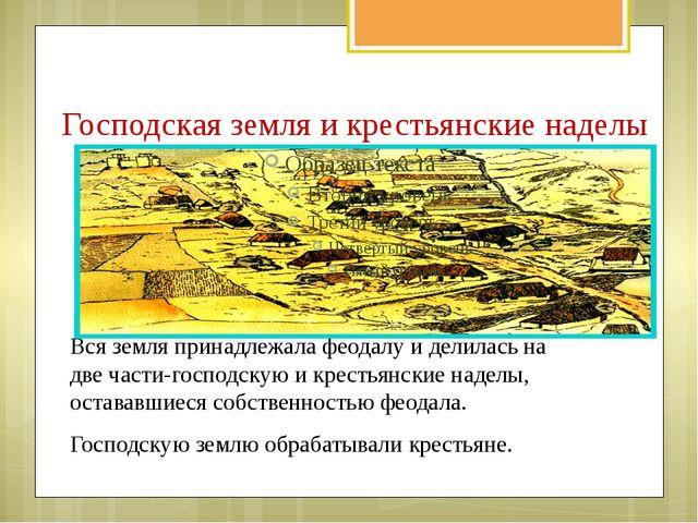 Господская земля и крестьянские наделы Вся земля принадлежала феодалу и делил...