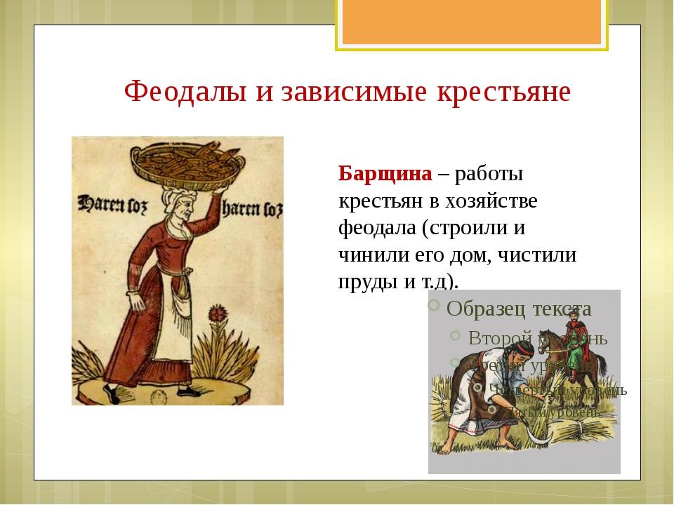 Барщина – работы крестьян в хозяйстве феодала (строили и чинили его дом, чис...