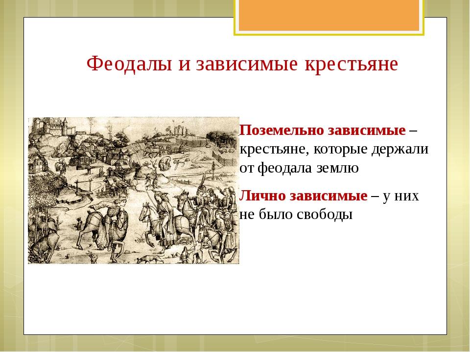 Поземельно зависимые – крестьяне, которые держали от феодала землю Лично зави...