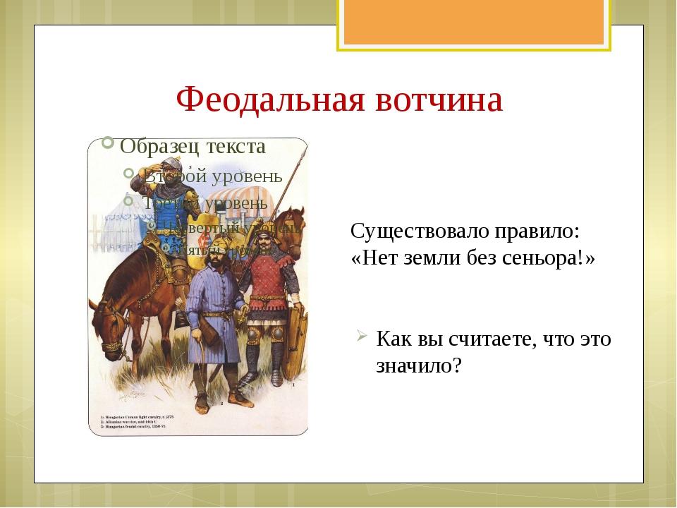 Феодальная вотчина Существовало правило: «Нет земли без сеньора!» Как вы счит...