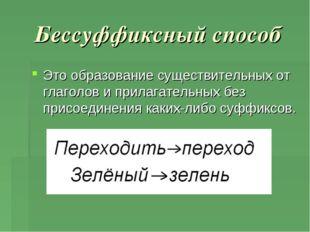 Бессуффиксный способ Это образование существительных от глаголов и прилагател