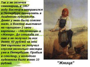Так и не окончив семинарию, в 1867 годуВаснецов отправился в Петербург посту
