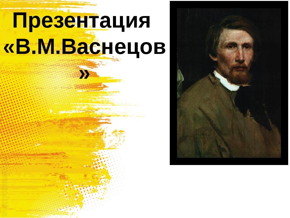 Презентация «В.М.Васнецов»