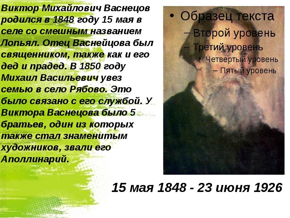 Виктор Михайлович Васнецов родился в 1848 году 15 мая в селе со смешным назва...
