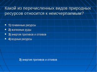 Какой из перечисленных видов природных ресурсов относится к неисчерпаемым? 1)