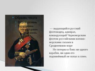 Фёдор Фёдорович Ушако́в — выдающийся русский флотоводец, адмирал, командую