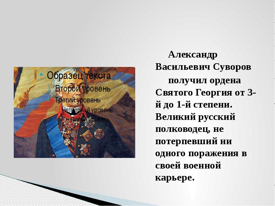 Александр Васильевич Суворов получил ордена Святого Георгия от 3-й до 1-й ст...