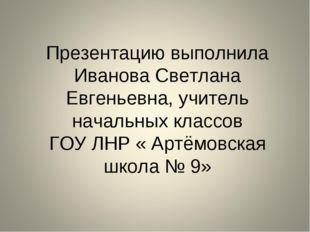 Презентацию выполнила Иванова Светлана Евгеньевна, учитель начальных классов