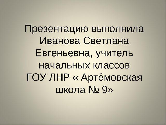 Презентацию выполнила Иванова Светлана Евгеньевна, учитель начальных классов...