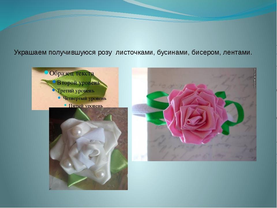 Украшаем получившуюся розу листочками, бусинами, бисером, лентами.