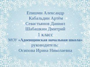 Епишин Александр Кабальдин Артём Севастьянов Даниил Шабашкин Дмитрий 1 класс
